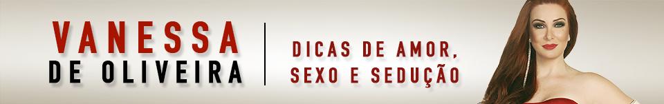 Vanessa de Oliveira. Dicas de amor, sexo, sedução e relacionamentos. - Vanessa de Oliveira. Dicas de amor, sexo, sedução e relacionamentos.